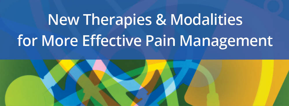 New Therapies & Modalities for More Effective Pain Management